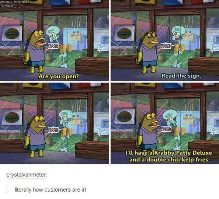 Cartoon - SPONGY MOMENTS TUMBLR COASED CASED Read the sign. Are you open? CASED l'll have alkrabby Patty Deluxe and a double chili kelp fries. crystalvanmeter: literally how customers are irl