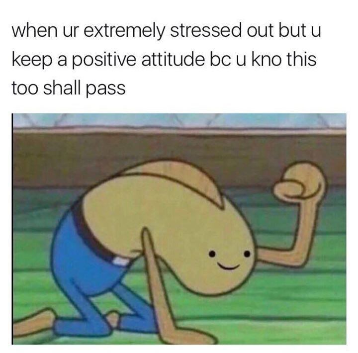 Cartoon - when ur extremely stressed out but u keep a positive attitude bc u kno this too shall pass