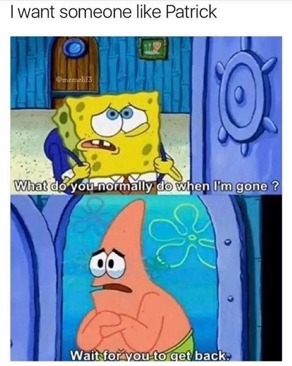 Cartoon - I want someone like Patrick @memelif3 What do you normally do when I'm gone ? Wait forayou to get back