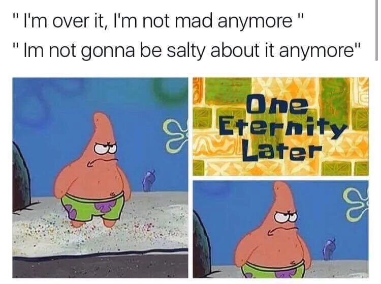 """Cartoon - """"I'm over it, I'm not mad anymore """" Im not gonna be salty about it anymore"""" One SEternits Later"""