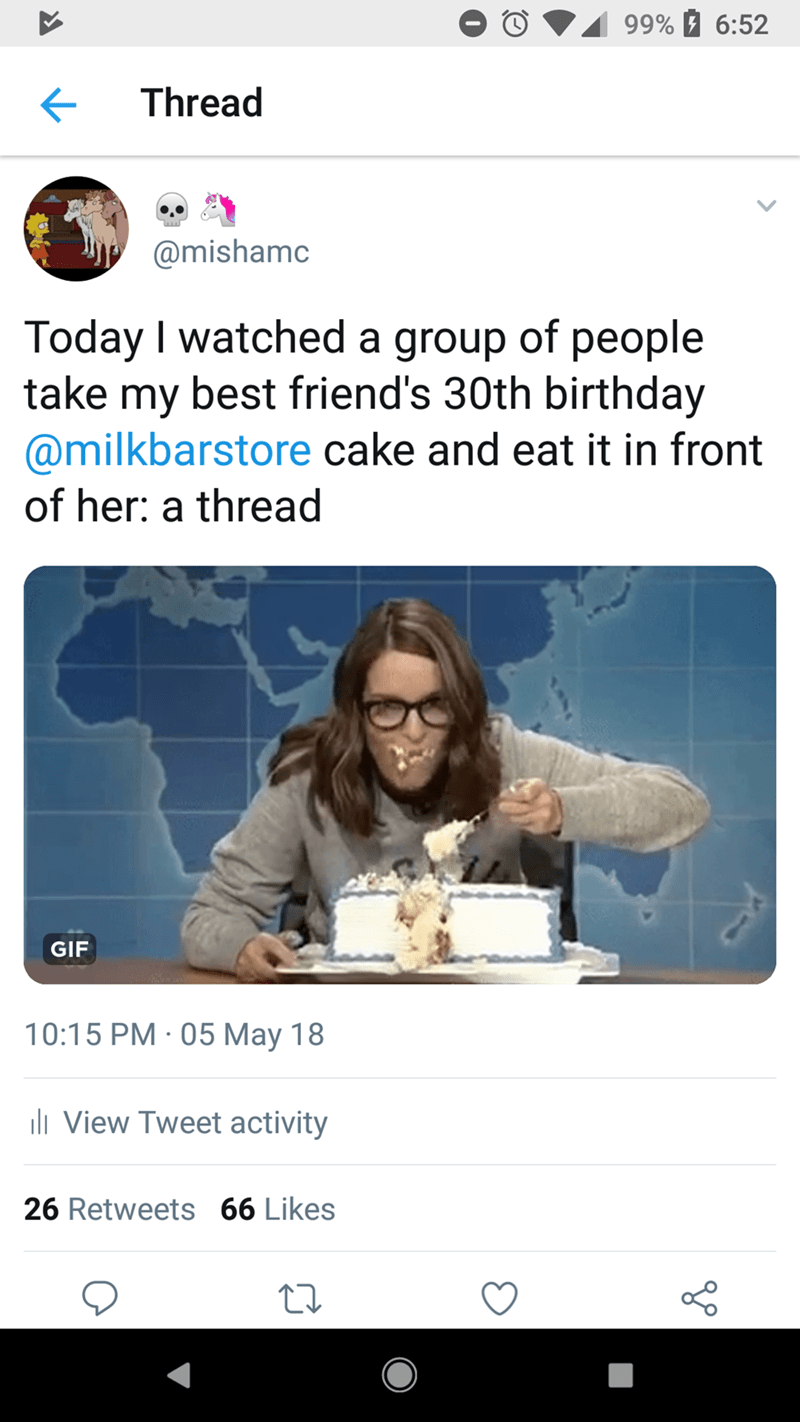 Text - 99% 6:52 Thread @mishamc Today I watched a group of people take my best friend's 30th birthday @milkbarstore cake and eat it in front of her: a thread GIF 10:15 PM 05 May 18 . ll View Tweet activity 26 Retweets 66 Likes