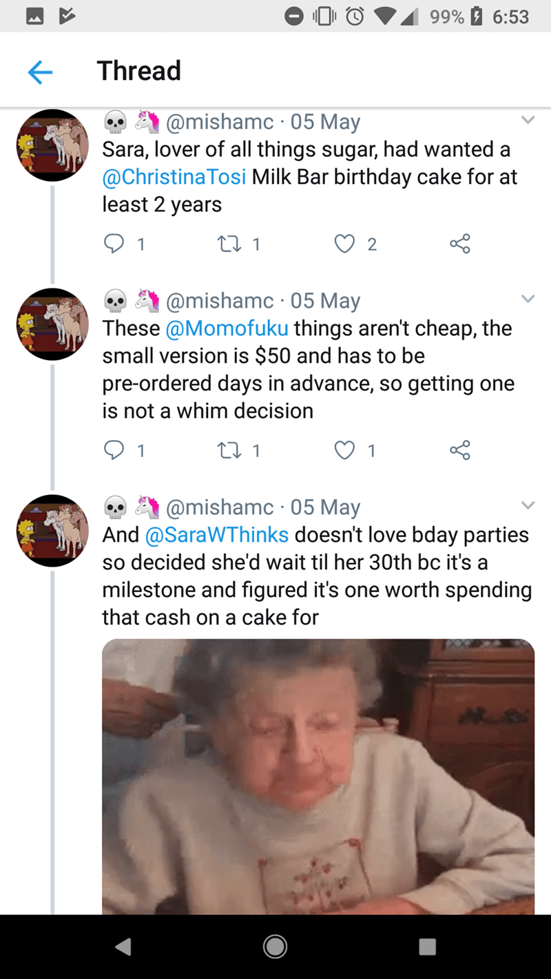 Text - 99% 6:53 Thread @mishamc 05 May Sara, lover of all things sugar, had wanted a @ChristinaTosi Milk Bar birthday cake for at least 2 years 1 2 @mishamc 05 May These @Momofuku things aren't cheap, the small version is $50 and has to be pre-ordered days in advance, so getting one is not a whim decision t 1 1 @mishamc 05 May And @SaraWThinks doesn't love bday parties so decided she'd wait til her 30th bc it's a milestone and figured it's one worth spending that cash on a cake for