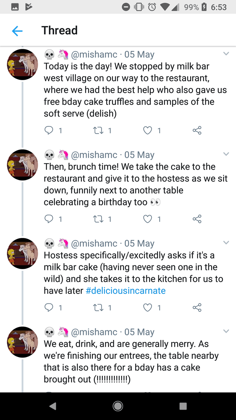 Text - 99% 6:53 Thread @mishamc 05 May Today is the day! We stopped by milk bar west village on our way to the restaurant, where we had the best help who also gave us free bday cake truffles and samples of the soft serve (delish) ti 1 1 1 @mishamc 05 May Then, brunch time! We take the cake to the restaurant and give it to the hostess as we sit down, funnily next to another table celebrating a birthday too t 1 1 @mishamc 05 May Hostess specifically/excitedly asks if it's a milk bar cake (having n