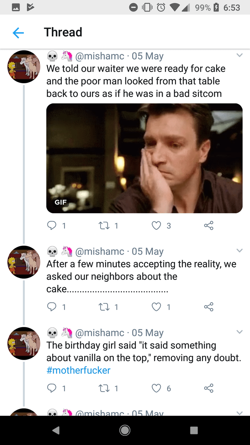 """Text - 99% 6:53 Thread @mishamc 05 May We told our waiter we were ready for cake and the poor man looked from that table back to ours as if he was in a bad sitcom GIF t 1 @mishamc 05 May After a few minutes accepting the reality, we asked our neighbors about the cake.. t1 1 1 @mishamc 05 May The birthday girl said """"it said something about vanilla on the top,"""" removing any doubt. #motherfucker 1 t 1 6 @mishamc : 05 May."""