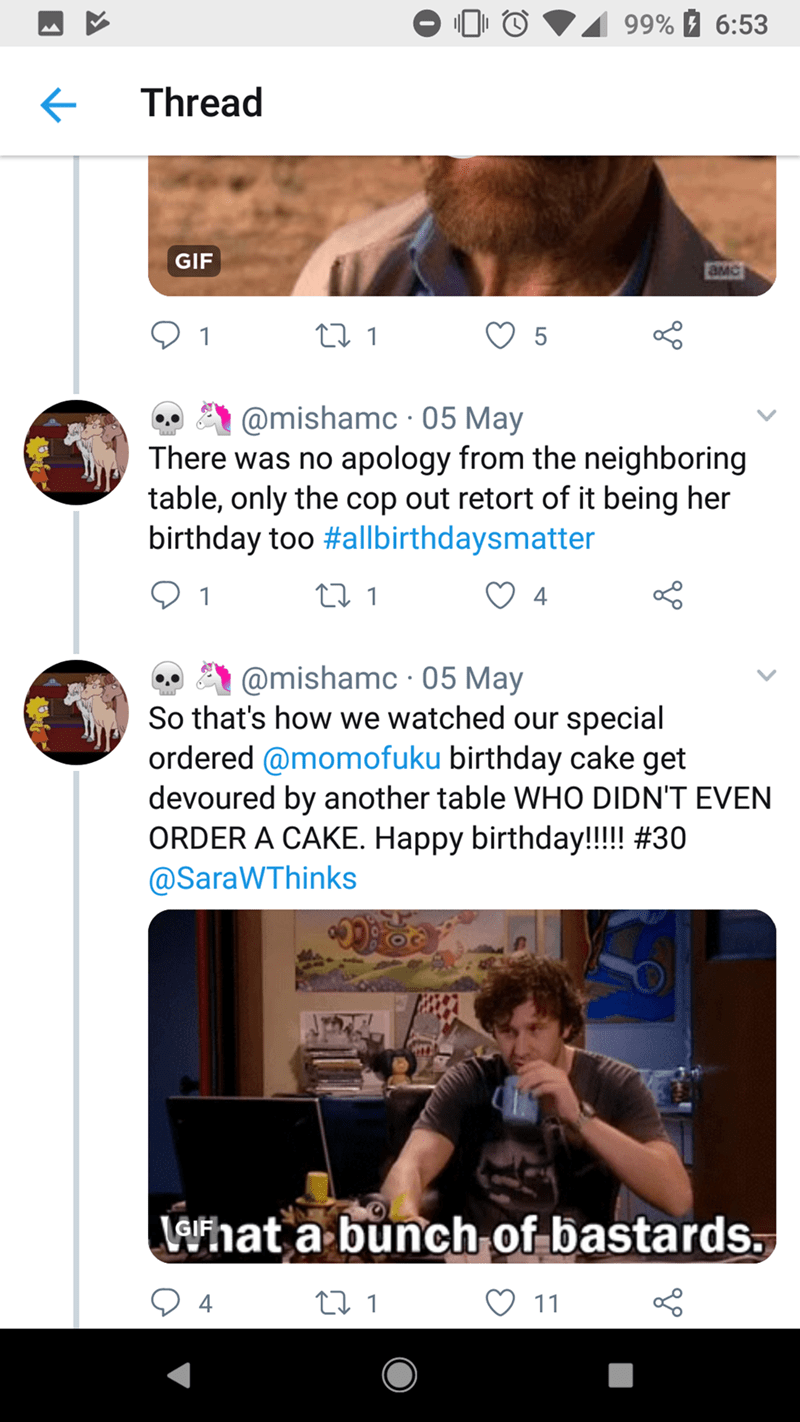 Text - 99% 6:53 Thread GIF aMC t1 5 @mishamc 05 May There was no apology from the neighboring table, only the cop out retort of it being her birthday too #allbirthdaysmatter ti 1 4 @mishamc 05 May So that's how we watched our special ordered @momofuku birthday cake get devoured by another table WHO DIDN'T EVEN ORDER A CAKE. Happy birthday!!!! #30 @SaraWThinks Levhat a bunch of bastards L 1 4 11