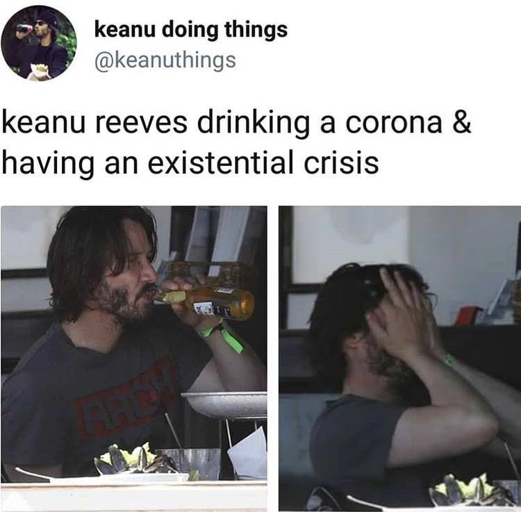 """Keanu Reeves drinking a corona and having an existential crisis"""