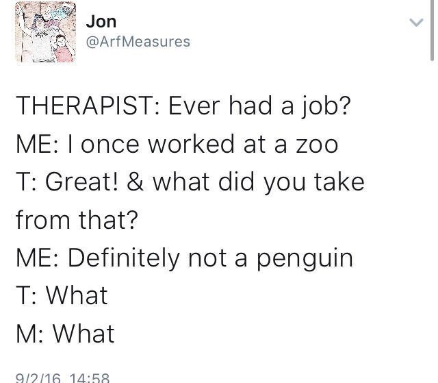 meme - Text - Jon @ArfMeasures THERAPIST: Ever had a job? ME: I once worked at a zoo T: Great! & what did you take from that? ME: Definitely not a penguin T: What M: What 9/2/16 14:58