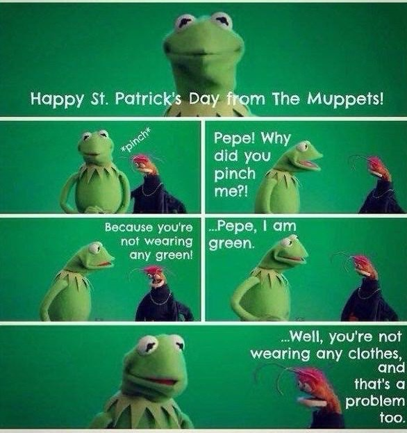 meme - Green - Happy St. Patrick's Day from The Muppets! Pepe! Why did you pinch me?! *pinch* Because you're not wearing green. any green! Pepe, I am Well, you're not wearing any clothes, and that's a problem too.