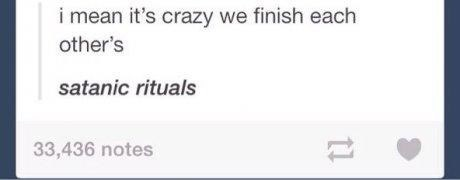 meme - Text - i mean it's crazy we finish each other's satanic rituals 33,436 notes t1