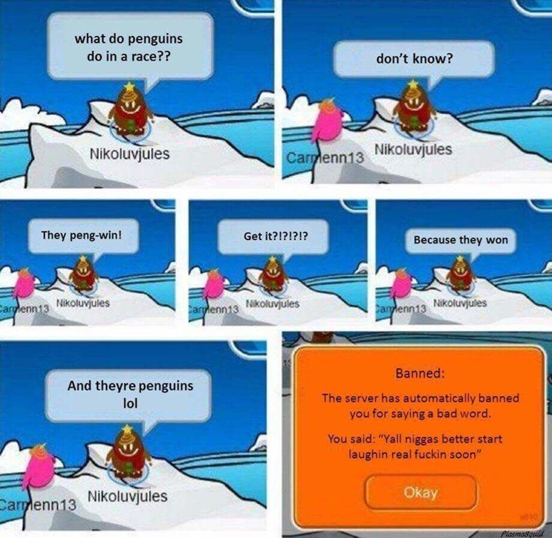 """meme - Cartoon - what do penguins do in a race?? don't know? Nikoluvjules Carmenn13 Nikoluvjules They peng-win! Get it?!?!?I? Because they won Carlenn13 Nikoluvjules Carmenn13 Nkoluvjules Carmenn13 Nikoluvjuies Banned: And theyre penguins The server has automatically banned you for saying a bad word. lol You said: """"Yall niggas better start laughin real fuckin soon"""" Okay Carmenn13 Nikoluvjules Piasmasqutid"""