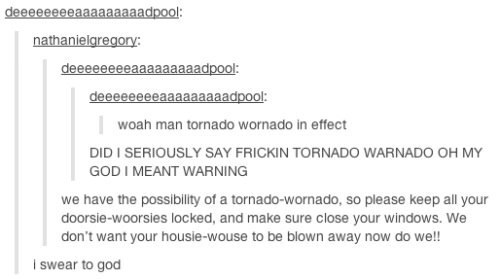 meme - Text - deeeeee00aaaaadpool: nathanielgregory: deeeeeeeeaaaaaaaaadpool: deeeeeeeeaaaaaaaaadpool woah man tornado wornado in effect DID I SERIOUSLY SAY FRICKIN TORNADO WARNADO OH MY GOD I MEANT WARNING we have the possibility of a tornado-wornado, so please keep all your doorsie-woorsies locked, and make sure close your windows. We don't want your housie-wouse to be blown away now do we!! i swear to god