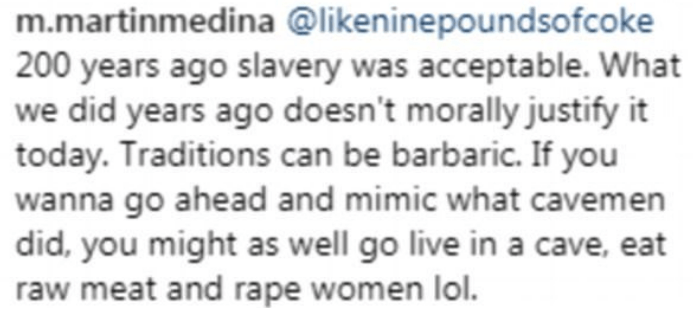 Text - m.martinmedina @likeninepoundsofcoke 200 years ago slavery was acceptable. What we did years ago doesn't morally justify it today. Traditions can be barbaric. If you wanna go ahead and mimic what cavemen did, you might as well go live in a cave, eat raw meat and rape women lol.