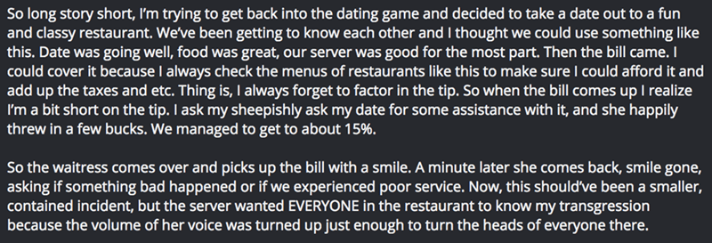 Text - So long story short, I'm trying to get back into the dating game and decided to take a date out to a fun and classy restaurant. We've been getting to know each other and I thought we could use something like this. Date was going well, food was great, our server was good for the most part. Then the bill came. I could cover it because I always check the menus of restaurants like this to make sure I could afford it and add up the taxes and etc. Thing is, I always forget to factor in the tip.