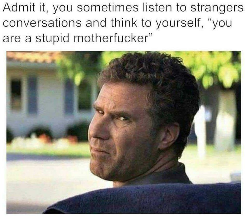 "Meme of Will Ferrell with the text, ""Admit it, you sometimes listen to strangers' conversations and think to yourself, 'you are a stupid motherfucker'"""