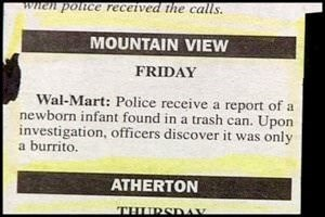 Text - wwen police received the calls MOUNTAIN VIEW FRIDAY Wal-Mart: Police receive a report of a newborn infant found in a trash can. Upon investigation, officers discover it was only a burrito. ATHERTON THURSDAK