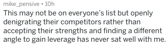 Text - mike_pensive. 10h This may not be on everyone's list but openly denigrating their competitors rather than accepting their strengths and finding a different angle to gain leverage has never sat well with me.