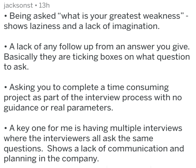 """Text - jacksonst 13h Being asked """"what is your greatest weakness"""" - shows laziness and a lack of imagination. A lack of any follow up from an answer you give. Basically they are ticking boxes on what question to ask Asking you to complete a time consuming project as part of the interview process with no guidance or real parameters. A key one for me is having multiple interviews where the interviewers all ask the questions. Shows a lack of communication and planning in the company."""