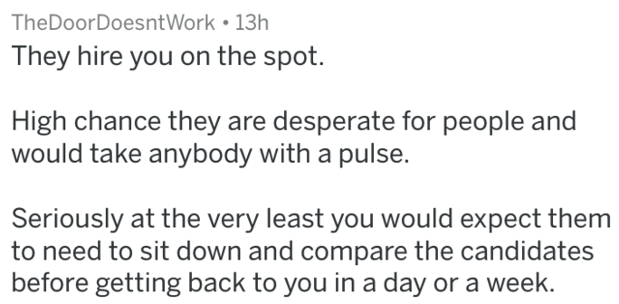 Text - TheDoor DoesntWork 13h They hire you on the spot. High chance they are desperate for people and would take anybody with a pulse. Seriously at the very least you would expect them to need to sit down and compare the candidates before getting back to you in a day or a week.