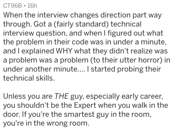 Text - CT96B 16h When the interview changes direction part way through. Got a (fairly standard) technical interview question, and when I figured out what the problem in their code was in under a minute and I explained WHY what they didn't realize was a problem was a problem (to their utter horror) in under another minute.... I started probing their technical skills. Unless you are THE guy, especially early career, you shouldn't be the Expert when you walk in the door. If you're the smartest guy