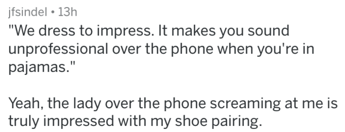 """Text - jfsindel 13h """"We dress to impress. It makes you sound unprofessional over the phone when you're in pajamas."""" Yeah, the lady over the phone screaming at me truly impressed with my shoe pairing. is"""