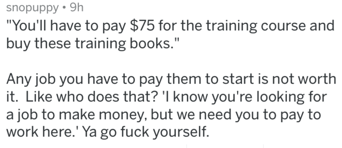"""Text - snopuppy 9h """"You'll have to pay $75 for the training course and buy these training books."""" Any job you have to pay them to start is not worth it. Like who does that? 'I know you're looking for a job to make money, but we need you to pay to work here.' Ya go fuck yourself."""
