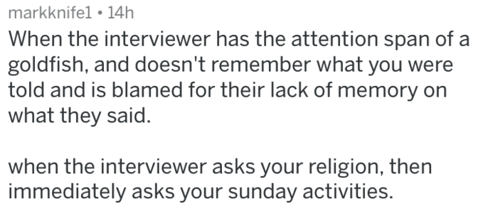 Text - markknifel 14h When the interviewer has the attention span of a goldfish, and doesn't remember what you were told and is blamed for their lack of memory on what they said. when the interviewer asks your religion, then immediately asks your sunday activities.