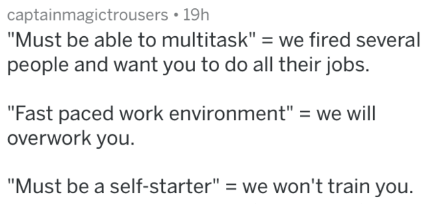 """Text - captainmagictrousers 19h """"Must be able to multitask"""" we fired several people and want you to do all their jobs. """"Fast paced work environment"""" = we will overwork you. """"Must be a self-starter"""" = we won't train you"""