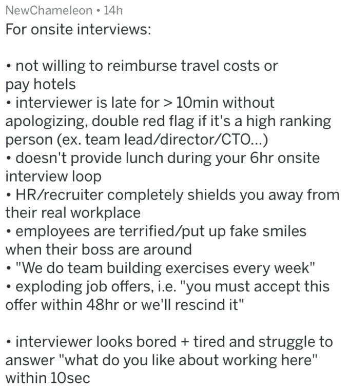 """Text - NewChameleon 14h For onsite interviews: not willing to reimburse travel costs or pay hotels interviewer is late for 10min without apologizing, double red flag if it's a high ranking person (ex. team lead/director/CTO...) doesn't provide lunch during your 6hr onsite interview loop HR/recruiter completely shields you away from their real workplace employees are terrified/put up fake smiles when their boss are around """"We do team building exercises every week"""" exploding job offers, i.e. """"you"""