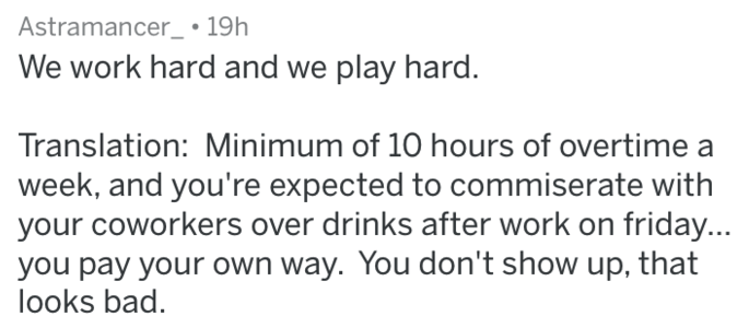 Text - Astramancer_ 19h We work hard and we play hard. Translation: Minimum of 10 hours of overtime a week, and you're expected to commiserate with your coworkers over drinks after work on friday... you pay your own way. You don't show up, that looks bad