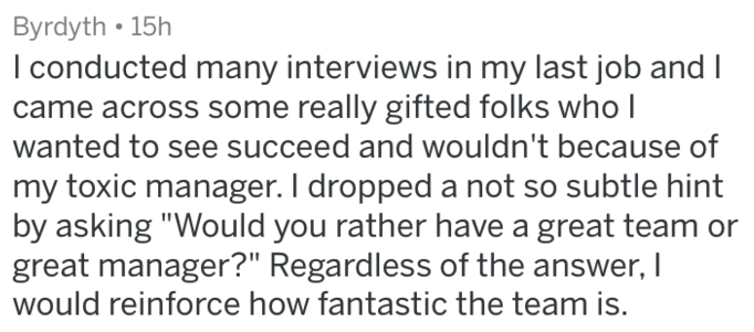 """Text - Byrdyth 15h I conducted many interviews in my last job and I came across some really gifted folks who I wanted to see succeed and wouldn't because of my toxic manager. I dropped a not so subtle hint by asking """"Would you rather have a great team or great manager?"""" Regardless of the answer, I would reinforce how fantastic the team is."""