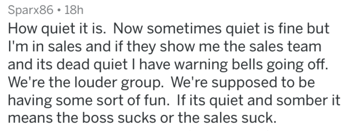 Text - Sparx86 18h How quiet it is. Now sometimes quiet is fine but I'm in sales and if they show me the sales team and its dead quiet I have warning bells going off. We're the louder group. We're supposed to be having some sort of fun. If its quiet and somber it means the boss sucks or the sales suck