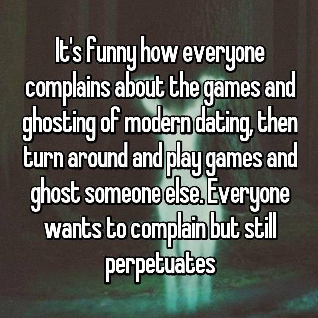 Text - It's funny how everyone complains about the games and ghosting of modern dating then turn around and play games and ghost someone else. Everyone wants to complain but stll perpetuates