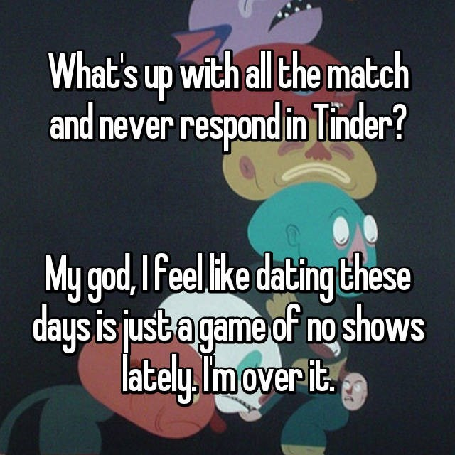 Text - What's up with ll the match and never respond in Tinder? My god, Ifeelike dating these days is justa game of no shows lately. I'm over it.