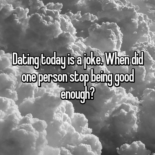 Cloud - Dating today is joke When drd ane person stop being good enough?