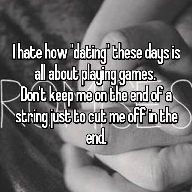 Text - Ihate how dating these days is all about playing games Dont keep me on the end of a string ustto cut me of F in the end.