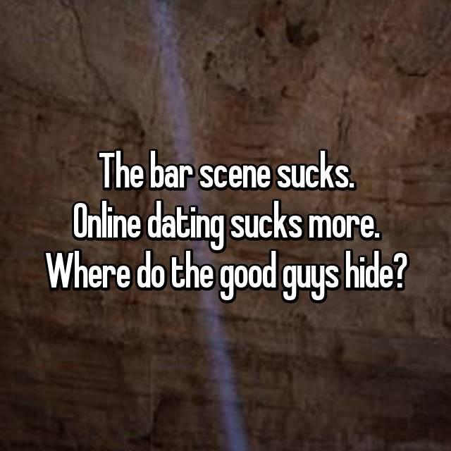 Text - The bar scene sucks Online dating sucks more. Where do the good guys hide?