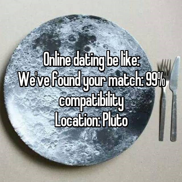Text - Online dating be like We've found your match 99 Compatiblity Location Pluto