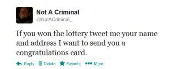 "Tweet by Not a Criminal that says, ""If you won the lottery tweet me your name and address I want to send you a congratulations card"""