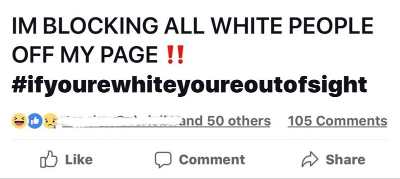 Text - IM BLOCKING ALL WHITE PEOPLE OFF MY PAGE !! #ifyourewhiteyoureoutofsight and 50 others 105 Comments Like Share Comment