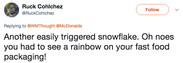 Text - Ruck Cohlchez Follow @RuckCohlchez Replying to @WMThought @McDonalds Another easily triggered snowflake. Oh noes you had to see a rainbow on your fast food packaging!