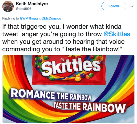 """Text - Keith MacIntyre Follow @doc8998 Replying to @WMThought @McDonalds If that triggered you, I wonder what kinda tweet anger you're going to throw @Skittles when you get around to hearing that voice commanding you to """"Taste the Rainbow!"""" Skittles ROMANCE THE RAINBOW TASTE THE RAINBOW"""