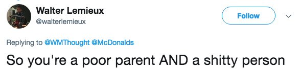 Text - Walter Lemieux Follow @walterlemieux Replying to @WMThought @McDonalds So you're a poor parent AND a shitty person