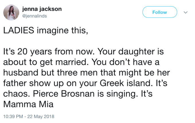 Text - jenna jackson Follow @jennalinds LADIES imagine this, It's 20 years from now. Your daughter is about to get married. You don't have a husband but three men that might be her father show up on your Greek island. It's chaos. Pierce Brosnan is singing. It's Mamma Mia 10:39 PM - 22 May 2018
