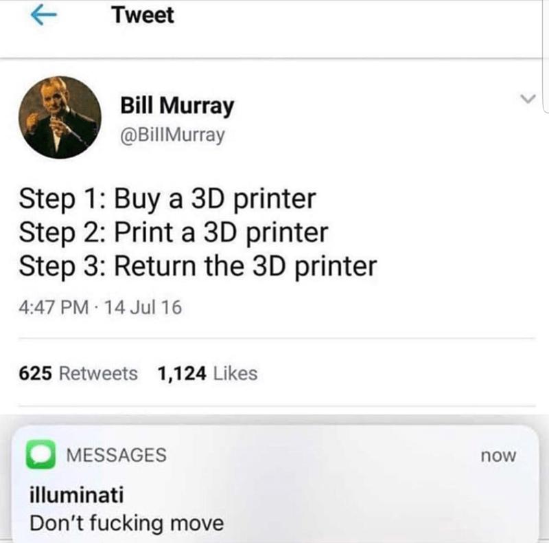 Text - Tweet Bill Murray @BillMurray Step 1: Buy a 3D printer Step 2: Print a 3D printer Step 3: Return the 3D printer 4:47 PM 14 Jul 16 625 Retweets 1,124 Likes MESSAGES now illuminati Don't fucking move