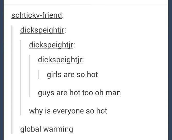 Text - schticky-friend: dickspeightjr: dickspeightir: dickspeightir: girls are so hot guys are hot too oh man why is everyone so hot global warming
