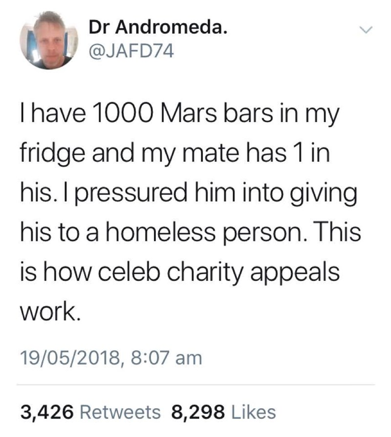 "Tweet that says, ""I have 1000 Mars Bars in my fridge and my mate has one in his. I pressured him into giving his to a homeless person. This is how celeb charity appeals work"""