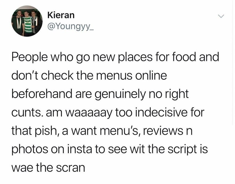 scottish tweet - Text - Kieran @Youngyy People who go new places for food and don't check the menus online beforehand are genuinely no right cunts. am waaaaay too indecisive for that pish, a want menu's, reviews n photos on insta to see wit the script is wae the scran