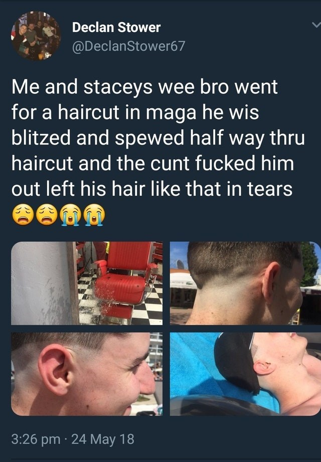 scottish tweet - Nose - Declan Stower @DeclanStower67 Me and staceys wee bro went for a haircut in maga he wis blitzed and spewed half way thru haircut and the cunt fucked him out left his hair like that in tears 3:26 pm 24 May 18
