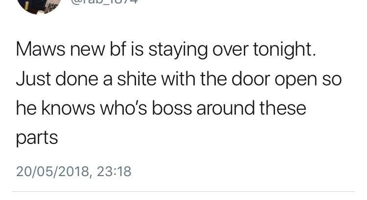 scottish tweet - Text - Maws new bf is staying over tonight Just done a shite with the door open so he knows who's boss around these parts 20/05/2018, 23:18