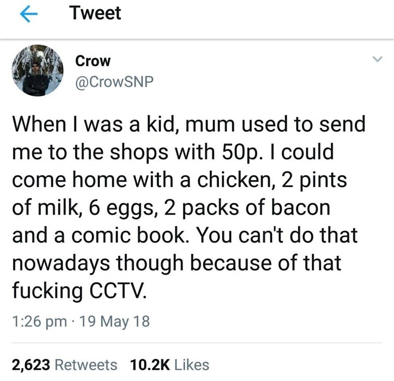 scottish tweet - Text - Tweet Crow @CrowSNP When I was a kid, mum used to send me to the shops with 50p. I could come home with a chicken, 2 pints of milk, 6 eggs, 2 packs of bacon and a comic book. You can't do that nowadays though because of that fucking CCTV. 1:26 pm 19 May 18 2,623 Retweets 10.2K Likes